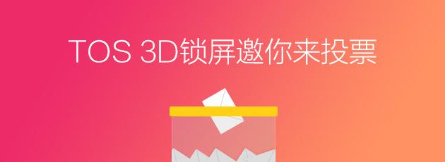 【快来投票,今天截止啦】TOS 3D锁屏更多玩法等着你